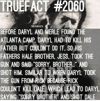 """Sorry brother. TheWalkingDead WalkingDead TWD fact from the game.: TRUEFACT #2060  TWDTRUEFACTS  BEFORE DARYL AND MERLE FOUND THE  ATLANTA CAMP, DARYL HAD TO KILL HIS  FATHER BUT COULDNT DO IT So HIS  FATHERS HALF BROTHER. JESS, TOOK THE  GUN AND SAID SORRY BROTHER. AND  SHOT HIM MILAR TO WHEN DARYL TOOK  THE GUN FROM RICK BECAUSE RICK  COULDN'T KILL DA  WHICH LEADITO DARYL  SAYING """"SORRY BROTHER AND SHOT DALE Sorry brother. TheWalkingDead WalkingDead TWD fact from the game."""