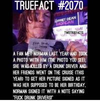 """Memes, Cruise, and 🤖: TRUEFACT #2070  DEAN  MORGAN  TWDTRUEFACTS  fuck  de  A FAN MET NORMAN LAST YEAR AND TOOK  A PHOTO WITH HIM THE PHOTO YOU SEE).  SHE WAS KILLED BY A DRUNK DRIVER AND  HER FRIENDS WENT ON THE CRUISE (THIS  YEAR) TO GET HER PICTURE SIGNED AS IT  WAS HER SUPPOSED TO BE HER BIRTHDAY  NORMAN SIGNED IT WITH A NOTE SAYING  """"FUCK DRUNK DRIVERST Norman has a great heart. Fuck Drunk Drivers! TWD WalkingDead TheWalkingDead @bigbaldhead"""