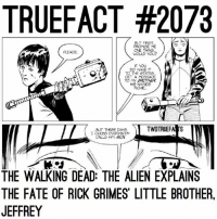 She needs to make it to Richie TWD TheWalkingDead WalkingDead: TRUEFACT #2073  BUT FRST  PROMEE ME  CNE THING  WOULD YOU?  IF YOU  DO MANE IT  TO THE STATES  GET A MESSAGE  TO MY  BROTHER  He NAMES  RCHE  TWDTRUEFAd US  IGUESO EVERYBODY  CALLS HIM Rar  THE WALKING DEAD: THE ALIEN EXPLAINS  THE FATE OF RICK GRIMES LITTLE BROTHER.  JEFFREY She needs to make it to Richie TWD TheWalkingDead WalkingDead