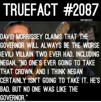 Memes, Morrissey, and 🤖: TRUEFACT #2087  TWDTRUEFACTS  DAVID MORRISSEY CLAIMS THAT THE  (EVIL) VILLAIN TWD EVER HAD, INCLUDING  NEGAN. NO ONES EVER GOING TO TAKE  THAT CROWN. AND I THINK NEGAN  CERTAINLY ISNT GOING TO TAKE IT. HES  BAD BUT NO ONE WAS LIKE THE  GOVERNOR David isn't wrong.. Lol , The Governor didn't switch sides and always wanted Rick dead.. Whereas Negan switches sides and is now Rick's righthand man... Literally (haha missing hand joke) TWD TheWalkingDead WalkingDead Negan's just the best character TWD ever had. Lmfao fuck you to Rick and Daryl