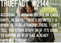 Memes, Norman Reedus, and 🤖: TRUEFACT #2144  TWDTRUEFACTS  ACCORDING TO NORMAN REEDUS ON CAROL/  DARYL HE SAYS THERE'S DEFINITELY A  SPARK OF A RELATIONSHIP THERE, I CANT  TELL YOU OTHER STUFF OR IF ITS GOING  TO HAPPEN OR IF IT HAS ALREADY  HAPPENED THOUGH TeamCaryl anyone?? TWD TheWalkingDead WalkingDead Caryl NormanReedus