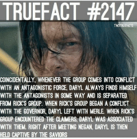 Memes, 🤖, and Twd: TRUEFACT #2147  TWDTRUEFACTS  COINCIDENTALLY. WHENEVER THE GROUP COMES INTO CONFLICT  WITH AN ANTAGONISTIC FORCE, DARYL ALWAYS FINDS HIMSELF  WITH THE ANTAGONISTS IN SOME WAY AND IS SEPARATED  FROM RICKS GROUP. WHEN RICK S GROUP BEGAN A CONFLICT  WITH THE GOVERNOR. DARYL LEFT WITH MERLE. WHEN RICK'S  GROUP ENCOUNTERED THE CLAIMERS DARYL WAS ASSOCIATED  WITH THEM. RIGHT AFTER MEETING NEGAN, DARYL IS THEN  HELD CAPTIVE BY THE SAVIORS my daryl doesn't get a break :( - co thewalkingdead walkingdead twd daryldixon