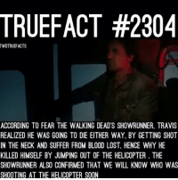 Intense First Two Episodes of Fear The Walking Dead.. Damn. walkingdead twd thewalkingdead RIP Travis: TRUEFACT #2304  TWDTRUEFACTS  ACCORDING TO FEAR THE WALKING DEADS SHOWRUNNER. TRAVIS  REALIZED HE WAS GOING TO DIE EITHER WAY. BY GETTING SHOT  IN THE NECK AND SUFFER FROM BLOOD LOST, HENCE WHY HE  KILLED HIMSELF BY JUMPING OUT OF THE HELICOPTER THE  SHOWRUNNER ALSO CONFIRMED THAT WE WILL KNOW WHO WAS  SHOOTING AT THE HELICOPTER SOON Intense First Two Episodes of Fear The Walking Dead.. Damn. walkingdead twd thewalkingdead RIP Travis