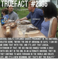 "Life, Memes, and Abraham: TRUEFACT #2306  TWDTRUEFACTS  MICHAEL CUDLITZ EXPLAINED SASHA'S PREGNANCY IN THE EMOTIONAL  DELETED SCENE, ""BEFORE THE END OF ABRAHAM, HE SAYS '1 CAN SEE  ME DOING THAT WITH YOU"" AND IT'S JUST THAT LOGICAL  EXTENSION OF THAT. WE SEE HIM SEE HIMSELF HAVING A CHILD  WITH HER, BUT IN THE END, IN AN ALTERNATE UNIVERSE, THEY DO.  THEY CONTINUE TO MOVE FORWARD IN THE WORLD AND CREATE  LIFE, AND IT'S A NEW BEGINNING. BUT THAT'S NOT THE REALITY Imagine Glenn and Abraham exchanging fathering tips :'( ... TheWalkingDead TWD WalkingDead - Co-Owner"