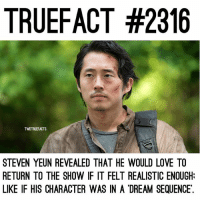 A Dream, Love, and Memes: TRUEFACT #2316  TWDTRUEFACTS  STEVEN YEUN REVEALED THAT HE WOULD LOVE TO  RETURN TO THE SHOW IF IT FELT REALISTIC ENOUGH:  LIKE IF HIS CHARACTER WAS IN A DREAM SEQUENCE Would you like to see Glenn in a 'dream sequence'? TheWalkingDead TWD WalkingDead - Co-Owner