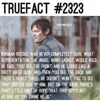 Bad, Dude, and Memes: TRUEFACT #2323  TWDTRUEFACTS  NORMAN REEDUS WAS NEVER COMPLETELY SURE WHAT  REPRESENTATION THE ANGEL WING JACKET WOULD HOLD  HE SAID, YOU SEE THE FRONT AND HE LOOKS LIKE A  DIRTY BIKER DUDE, AND THEN YOU SEE THE BACK AND  THERE'S HEART THERE. HE DOESNT WANT YOU TO SEE  THAT SOFTER SIDE OF HIM BUT ON THE BACK THERE S  THAT LITTLE HINTOF HOPE THAT THIS GUY'S NOT  AS BAD AS YOU THINK HE IS. Where are all my Daryl fans? 🙄😂 TheWalkingDead TWD WalkingDead