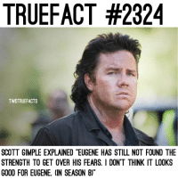 """What are your thoughts on Eugene? TheWalkingDead TWD WalkingDead - Co-Owner: TRUEFACT #2324  TWDTRUEFACTS  SCOTT GIMPLE EXPLAINED """"EUGENE HAS STILL NOT FOUND THE  STRENGTH TO GET OVER HIS FEARS. I DON'T THINK IT LOOKS  GOOD FOR EUGENE. (IN SEASON 8)"""" What are your thoughts on Eugene? TheWalkingDead TWD WalkingDead - Co-Owner"""