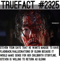 Memes, Back, and 🤖: TRUEFACT #2325  TWDTRUEFACTS  STEVEN YEUN SAYS THAT HE WANTS MAGGIE TO HAVE  FLASHBACK/HALLUCINATIONS OF GLENN BECAUSE IT  WOULD MAKE SENSE FOR HER CHILDBIRTH STORYLINE  (STEVEN IS WILLING TO RETURN AS GLENN) Want @steveyeun back as Glenn? walkingdead thewalkingdead twd