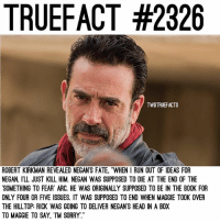 "Memes, Run, and Sorry: TRUEFACT #2326  TWDTRUEFACTS  ROBERT KIRKMAN REVEALED NEGAN'S FATE, ""WHEN I RUN OUT OF IDEAS FOR  NEGAN, ILL JUST KILL HIM. NEGAN WAS SUPPOSED TO DIE AT THE END OF THE  SOMETHING TO FEAR ARC. HE WAS ORIGINALLY SUPPOSED TO BE IN THE BOOK FOR  ONLY FOUR OR FIVE ISSUES. IT WAS SUPPOSED TO END WHEN MAGGIE TOOK OVER  THE HILLTOP: RICK WAS GOING TO DELIVER NEGAN'S HEADIN A BOX  TO MAGGIE TO SAY, TM SORRY Who do you side with, Rick or Negan? TheWalkingDead TWD WalkingDead - Co-Owner"