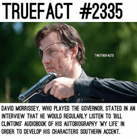 Life, Memes, and Meaning: TRUEFACT #2335  TWDTRUEFACTS  DAVID MORRISSEY, WHO PLAYED THE GOVERNOR, STATED IN AN  INTERVIEW THAT HE WOULD REGULARLY LISTEN TO BILL  CLINTONS AUDIOBOOK OF HIS AUTOBIOGRAPHY MY LIFE IN  ORDER TO DEVELOP HIS CHARACTERS SOUTHERN ACCENT. A little extra for you; the name 'Philip' is derived from the Greek name 'Philippos' meaning 'friend' or 'lover' .. not sure if that quite stuck with Philip Blake though😬 Bringing in a throwback💁🏼 TheWalkingDead TWD WalkingDead - Co-Owner
