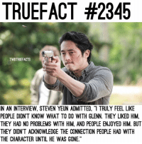 """Memes, 🤖, and Twd: TRUEFACT #2345  TWDTRUEFACTS  IN AN INTERVIEW, STEVEN YEUN ADMITTED, """"I TRULY FEEL LIKE  PEOPLE DIDN'T KNOW WHAT TO DO WITH GLENN. THEY LIKED HIM,  THEY HAD NO PROBLEMS WITH HIM, AND PEOPLE ENJOYED HIM. BUT  THEY DIDN'T ACKNOWLEDGE THE CONNECTION PEOPLE HAD WITH  THE CHARACTER UNTIL HE WAS GONE I can see what he means by this, what do you think? TheWalkingDead TWD WalkingDead - Co-Owner"""
