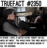 """Memes, True, and Death: TRUEFACT #2350  TWDTRUEFACTS  IN SEASON 1 DARYL IS QUOTED SAYING """"NOBODY CAN KILL  MERLE BUT MERLE"""". THIS WOULD PROVE TRUE SINCE MERLE S  DEATH IS CAUSED BY HIM GOING ON A SUICIDE MISSION TO  KILL THE GOVERNOR. Merle was personally one of my favourite characters in the show, I still miss him, anymore Merle fans? TheWalkingDead TWD WalkingDead - Co-Owner"""
