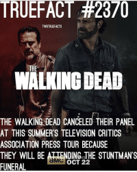 TWD Panel canceled ! TWD TheWalkingDead WalkingDead: TRUEFACT #2370  TWDTRUEFACTS  THE  WALKING DEAD  THE WALKING DEAD CANCELED THEIR PANEL  AT THIS SUMMER'S TELEVISION CRITICS  ASSOCIATION PRESS TOUR BECAUSE  THEY WILL BE ATTENDING sTHE STUNTMANS  FUNERAL  OCT 22  MOVIE TWD Panel canceled ! TWD TheWalkingDead WalkingDead