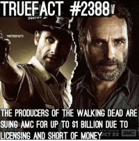 Memes, Money, and The Walking Dead: TRUEFACT #23881  TWDTRUEFACTS  THE PRODUCERS OF THE WALKING DEAD ARE  SUING AMC FOR UP TO S1 BILLION DUE TO  LICENSING AND SHORT OF MONEY  LKONG DEAD  NEW SEASON  CT 22 aMc The producers are suing AMC! Twd TheWalkingDead walkingdead