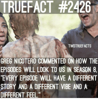 Ooooo TheWalkingDead TwD WalkingDead: TRUEFACT #2426  TWDTRUEFACTS  GREG NICOTERO COMMENTED ON HOW THE  EPISODES WILL LOOK TO US IN SEASON 8,  EVERY EPISODE WILL HAVE A DIFFERENT  STORY AND A DIFFERENT VIBE AND A  DIFFERENT FEEL Ooooo TheWalkingDead TwD WalkingDead