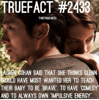 Energy, Memes, and Brave: TRUEFACT #2433  TWDTRUEFACTS  AUREN  COHAN SAID THAT SHE THINKS GLENN  WOULD HAVE MOST WANTED HER TO TEACH  THEIR BABY TO BE BRAVE, TO HAVE COMEDY  AND TO ALWAYS OWN IMPULSIVE ENERGY Do you agree? (I do!) TheWalkingDead TWD WalkingDead