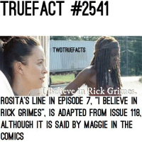 """Do you believe in Rick Grimes? -Brandon. TWD TheWalkingDead WalkingDead: TRUEFACT #2541  TWDTRUEFACTS  evein Rick Gri  es  ROSITA'S LINE IN EPISODE 7, """"I BELIEVE IN  RICK GRIMES. IS ADAPTED FROM ISSUE 118,  ALTHOUGH IT IS SAID BY MAGGIE IN THE  COMICS Do you believe in Rick Grimes? -Brandon. TWD TheWalkingDead WalkingDead"""