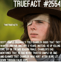 Dad, Memes, and Hope: TRUEFACT #2554  TWDTRUEFACTS  SCOTT GIMPLE ORIGINALLY TOLD CHANDLER RIGGS THAT THEY  WANTED HIM FOR ANOTHER 3 YEARS. INSTEAD, HE UP KILLING  CARL OFF IN THE MID SEASON FINALE. CHANDLER'S DAD  MENTIONED THAT HE HAS NEVER TRUSTED GIMPLE OR AMC  AND CLAIMED THAT CHANDLER WAS HURT AFTER BEING LET  DOWN THROUGH FALSE HOPE I have some choice words for Scott Gimple🤧🙃 TheWalkingDead TWD WalkingDead