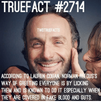 Fake, Lauren Cohan, and Memes: TRUEFACT #2714  TWDTRUEFACT  ACCORDING TO LAUREN COHAN NORMAN RLEDUS'S  WAY OF GREETING EVERYONE IS BY LICKING  THEM AND IS KNOWN TO DO IT ESPECIALLY WHEN  THEY ARE COVERED IN FAKE BLOOD AND GUTS Nice😂 If you could describe Daryl in one word, what would it be? TheWalkingDead TWD WalkingDead