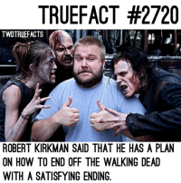 Memes, The Walking Dead, and How To: TRUEFACT #2720  TWOTRUEFACTS  ROBERT KIRKMAN SAID THAT HE HAS A PLAN  ON HOW TO END OFF THE WALKING DEAD  WITH A SATISFYING ENDING. Kirkman has a plan! walkingdead thewalkingdead twd