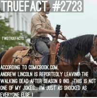 Memes, News, and The Walking Dead: TRUEFACT #2723  TWDTRUEFACTS  ACCORDING TO COMICBOOK.COM,  ANDREW LINCOLN IS REPORTEDLY LEAVING THE  WALKING DEAD AFTER SEASON 9 (NO, THIS IS NOT  ONE OF MY JOKES... IM JUST AS SHOCKED AS  EVERYONE ELSE. This is sad news for the TWD Universe..... I'm honestly shocked... this is more shocking then Infinity War........... TheWalkingDead WalkingDead we ARE in fact losing Mr Rick Fuckin' Grimes. RipRickGrimes