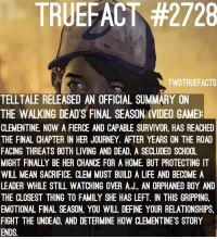 Telltale's summary really scares me and makes me rethink my decisions in the past games.... thewalkingdead twd walkingdead: TRUEFACT #2728  TWDTRUEFACTS  TELLTALE RELEASED AN OFFICIAL SUMMARY ON  THE WALKING DEAD'S FINAL SEASON (VIDEO GAME)  CLEMENTINE, NOW A FIERCE AND CAPABLE SURVIVOR, HAS REACHED  THE FINAL CHAPTER IN HER JOURNEY. AFTER YEARS ON THE ROAD  FACING THREATS BOTH LIVING AND DEAD, A SECLUDED SCHOOL  MIGHT FINALLY BE HER CHANCE FOR A HOME, BUT PROTECTING IT  WILL MEAN SACRIFICE. CLEM MUST BUILD A LIFE AND BECOME A  LEADER WHILE STILL WATCHING OVER A.J. AN ORPHANED BOY AND  THE CLOSEST THING TO FAMILY SHE HAS LEFT. IN THIS GRIPPING,  EMOTIONAL FINAL SEASON, YOU WILL DEFINE YOUR RELATIONSHIPS,  FIGHT THE UNDEAD, AND DETERMINE HOW CLEMENTINE'S STORY  ENDS. Telltale's summary really scares me and makes me rethink my decisions in the past games.... thewalkingdead twd walkingdead