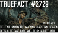 Memes, The Walking Dead, and Date: TRUEFACT#2729  TWDTRUEFACTS  TELLTALE GAMES THE WALKING DEAD FINAL SEASON  OFFICIAL RELEASE DATE WILL BE ON AUGUST 14TH Episode one of the emotional final season will be on August 14th. thewalkingdead walkingdead twd