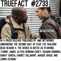 Memes, The Walking Dead, and Walking Dead: TRUEFACT #2733  TWDTRUEFACTS  IN  A PRESS RELEASE PUBLISHED BY AMC NETWORKS  ANNOUNCING THE SECOND HALF OF FEAR THE WALKING  DEAD SEASON 4, THE SERIES IS NOTED AS STARRING  LENNIE JAMES, ALYCIA DEBNAM-CAREY, COLMAN DOMINGO,  DANAY GARCIA, GARRET DILLAHUNT, MAGGIE GRACE AND  JENNA ELFMAN. Congrats Lennie on getting a lead on fearTWD ! TheWalkingDead WalkingDead TWD