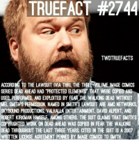 "Memes, The Walking Dead, and Work: TRUEFACT #2744  TWDTRUEFACTS  ACCORDING TO THE LAWSUIT (VIA THRI, THE THREE-VOLUME IMAGE COMICS  SERIES DEAD AHEAD HAD ""PROTECTED ELEMENTS THAT WERE COPIED AND  USED, PERFORMED, AND EXPLOITED BY FEAR THE WALKING DEAD WITHOUT  MEL SMITH'S PERMISSION. NAMED IN SMITH'S LAWSUIT ARE AMC NETWORKS  SKYBOUND PRODUCTIONS VALHALLA ENTERTAINMENT, DAVID ALPERT AND  ROBERT KIRKMAN HIMSELF AMONG OTHERS. THE SUIT CLAIMS THAT SMITH'S  COPYRIGHTED WORK ON DEAD AHEAD WAS COPIED IN FEAR THE WALKING  DEAD THROUGHOUT THE LAST THREE YEARS CITED IN THE SUIT IS A 2007  WRITTEN LICENSE AGREEMENT PENNED BY IMAGE COMICS TO SMITH Lawsuit after lawsuit , damn.. rip TWD-Fear Budget 🤷🏽‍♂️😂 walkingdead thewalkingdead twd"