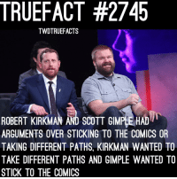Memes, Comics, and 🤖: TRUEFACT #2745  TWDTRUEFACTS  ROBERT KIRKMAN AND SCOTT GIMPLE HAD  ARGUMENTS OVER STICKING TO THE COMICS OR  TAKING DIFFERENT PATHS, KIRKMAN WANTED TO  TAKE DIFFERENT PATHS AND GIMPLE WANTED TO  STICK TO THE COMICS Note: It wasn't kirkman's idea to kill Carl twd thewalkingdead walkingdead