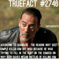 Probably the only thing Scott did right because at the time in the comics, we don't really know why rick saved him so this technically made more sense on why he saved him instead of killing him 🤷🏽‍♂️ walkingdead thewalkingdead twd: TRUEFACT #2746  TWDTRUEFACTS  ACCORDING TO CHANDLER, THE REASON WHY SCOTT  GIMPLE KILLED HIM OFF WAS BECAUSE HE WAS  TRYING TO FILL IN THE PLOT (IN THE COMICS) ON  WHY RICK SAVES NEGAN INSTEAD OF KILLING HIM Probably the only thing Scott did right because at the time in the comics, we don't really know why rick saved him so this technically made more sense on why he saved him instead of killing him 🤷🏽‍♂️ walkingdead thewalkingdead twd