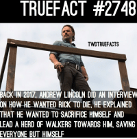 Dumb, Memes, and Lincoln: TRUEFACT #2748  TWDTRUEFACTS  BACK  IN 2017, ANDREW LINCOLN DID AN INTERVIEW  HOW HE WANTED RICK TO DIE, HE EXPLAINED  ON  THAT HE WANTED TO SACRIFICE HIMSELF AND  LEAD  A HERD OF WALKERS TOWARDS HIM, SAVING  EVERYONE  BUT HIMSELF He got what he wanted... if you haven't checked out how and when rick dies by now, check @im_brandon.t recent picture , it's in the comments! (It's pretty dumb) walkingdead thewalkingdead TWD