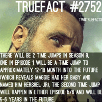2 time jumps in s9. walkingdead thewalkingdead twd: TRUEFACT #2752  TWDTRUEFACTS  THERE WILL BE 2 TIME JUMPS IN SEASON 9,  ONE IN EPISODE 1 WILL BE A TIME JUMP TO  APPROXIMATELY 12-18 MONTH INTO THE FUTURE  WHICH REVEALS MAGGIE HAD HER BABY AND  NAMED HIM HERSHEL JR), THE SECOND TIME JUMP  WILL HAPPEN IN EITHER EPISODE 5/6 AND WILL BE  5-6 YEARS IN THE FUTURE 2 time jumps in s9. walkingdead thewalkingdead twd