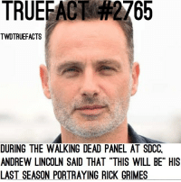 "Fans at the Panel got some tears in their eyes after hearing Andrew Lincoln saying this. thewalkingdead walkingdead twd: TRUEFACT  2765  TWDTRUEFACTS  DURING THE WALKING DEAD PANEL AT SDCC,  ANDREW LINCOLN SAID THAT ""THIS WILL BE"" HIS  LAST SEASON PORTRAYING RICK GRIMES Fans at the Panel got some tears in their eyes after hearing Andrew Lincoln saying this. thewalkingdead walkingdead twd"