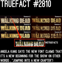 "Memes, Walking Dead, and 🤖: TRUEFACT #2810  WALANNG DEAD WALKING DEAD  WALKINGMEADW!  THE  Season 2  THE  Season6  THE  Season 3  THE  Season 7  Season 4  Season 8  THE  THE  Season 9  THE  WALHING BEA TWOTRIEFACTS  ANGELA KANG SAYS THE NEW FONT CLAIMS THAT  IT'S A NEW BEGINNING FOR THE SHOW (IN OTHER  WORDS ""JUMPING INTO A NEW CHAPTER"") Ready for the New Chapter. TWD TheWalkingDead WalkingDead"