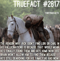 Family, Memes, and Brain: TRUEFACT #2817  TWDTRUEFACTS  THE REASON WHY RICK DIDN'T FIND LOROR CARL IN  HIS HALLUCINATIONS IS BECAUSE THAT WOULD MEAN  HES FINALLY FOUND THEM AND HE'S HOME NOW. HIS  BRAIN WONT ALLOW HIM TO FIND THEM BECAUSE  HES STILL SEARCHING FOR HIS FAMILY HE HAS NOW That explains a lot twd thewalkingdead walkingdead