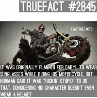 """Agreed. 😂 twd thewalkingdead walkingdead: TRUEFACT #2845  TWDTRUEFACTS  IT WAS ORIGINALLY PLANNED FOR DARYL TO WEAR  SUNGLASSES WHILE RIDING HIS MOTORCYCLE, BUT  NORMAN SAID IT WAS """"FUCKIN' STUPID"""" TO DO  THAT, CONSIDERING HIS CHARACTER DOESN'T EVEN  WEAR A HELMET  RLANE Agreed. 😂 twd thewalkingdead walkingdead"""
