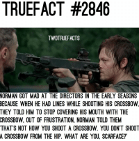 Savage 😂 twd thewalkingdead walkingdead: TRUEFACT #2846  TWDTRUEFACTS  NORMAN  GOT MAD AT THE DIRECTORS IN THE EARLY SEASONS  WHEN HE HAD LINES WHILE SHOOTING HIS CROSSBOW,  BECAUSE  THEY TOLD HIM TO STOP COVERING HIS MOUTH WITH THE  CROSSBOW,  OUT OF FRUSTRATION, NORMAN TOLD THEM  THAT'S NOT HOW YOU SHOOT A CROSSBOW. YOU DON'T SHOOT  A CROSSBOW FROM THE HIP. WHAT ARE YOU, SCARFACE? Savage 😂 twd thewalkingdead walkingdead