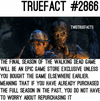 """Info on """"where to buy TWDG"""" if you did not purchase a season pass. walkingdead thewalkingdead twd twdg: TRUEFACT #2866  TWDTRUEFACTS  THE FINAL SEASON OF THE WALKING DEAD GAME  WILL BE AN EPIC GAME STORE EXCLUSIVE UNLESS  YOU BOUGHT THE GAME ELSEWHERE EARLIER  MEANING THAT IF YOU HAVE ALREADY PURCHASED  THE FULL SEASON IN THE PAST, YOU DO NOT HAVE  TO WORRY ABOUT REPURCHASING IT Info on """"where to buy TWDG"""" if you did not purchase a season pass. walkingdead thewalkingdead twd twdg"""