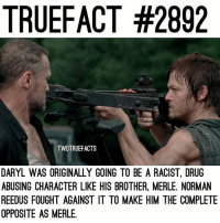 Memes, Norman Reedus, and Racist: TRUEFACT #2892  TWDTRUEFACTS  DARYL WAS ORIGINALLY GOING TO BE A RACIST, DRUG  ABUSING CHARACTER LIKE HIS BROTHER, MERLE. NORMAN  REEDUS FOUGHT AGAINST IT TO MAKE HIM THE COMPLETE  OPPOSITE AS MERLE Imagine Daryl being the same as Merle...😬 TheWalkingDead TWD WalkingDead oops, meant to PUT TRUEFACT 2392 😂