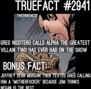 """#zombiegoat2000: TRUEFACT #2941  TWDTRUEFACTS  GREG NICOTERO CALLS ALPHA THE GREATEST  VILLAIN TWD HAS EVER HAD ON THE SHOW  BONUS FACT  JEFFREY DEAN MORGAN THEN TEXTED GREG CALLING  HIM A """"MOTHERFUCKER"""" BECAUSE JDM THINKS  NEGAN IS THE REST #zombiegoat2000"""