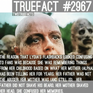 The more you know.....: TRUEFACT #2967  TWDTRUEFACTS  THE REASON THAT LYDIA'S FLASHBACKS LOOKED CONFUSING  TO FANS WAS BECAUSE SHE WAS REMEMBERING THINGS  FROM HER CHILDHOOD BASED ON WHAT HER MOTHER (ALPHA  HAS BEEN TELLING HER FOR YEARS. HER FATHER WAS NOT  THE ABUSER HER MOTHER WAS (AND STILL IS HER  FATHER DID NOT SHAVE HIS BEARD, HER MOTHER SHAVED  HER HEAD, SHE CONFUSED HER MEMORIES The more you know.....