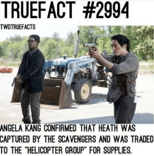 """We just might see Heath return in the movies.: TRUEFACT #2994  TWDTRUEFACTS  ANGELA  KANG CONFIRMED THAT HEATH WAS  CAPTURED BY THE SCAVENGERS AND WAS TRADED  TO THE """"HELICOPTER GROUP"""" FOR SUPPLIES. We just might see Heath return in the movies."""