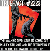 "Head, Memes, and The Walking Dead: TRUEFACTSH 2223  DTRUEFACTS  THE WALKING DEAD ISSUE 169 COMES OUT  IN JULY 5TH 2017 AND THE DESCRIPTION IS  ""IT IS TIME FOR DWIGHT TO STEP UP Looks like Dwight's pointing a gun at Rick's head, guess Rick has given up because he had to kill Andrea and he killed Sherry, so Dwight's probably mad.. Or it's just a misleading cover, like usual. thewalkingdead twd walkingdead"