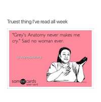 """Memes, True, and Grey's Anatomy: Truest thing I've read all week  Grey's Anatomy never makes me  cry."""" Said no woman ever.  ig: xogreysanatomy  som ee  cards  user card So true !! 😩 greysanatomy xogreysanatomy"""