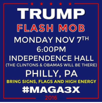 Energy, Memes, and Mondays: TRUIMP  FLASH MOB  MONDAY NOV 7TH  6:00PM  INDEPENDENCE HALL  (THE CLINTONS & OBAMAS WILL BE THERE)  PHILLY, PA  BRING SIGNS, FLAGS AND HIGH ENERGY  MAGA3X  2016 Lets do this! -- Come join us! Bikers4Trump.com