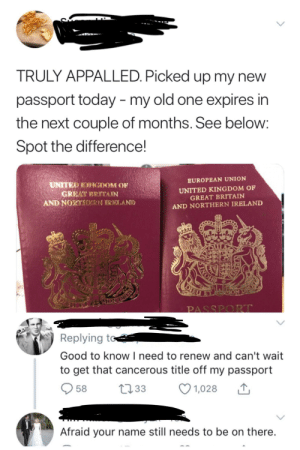 Appalled, Good, and Ireland: TRULY APPALLED. Picked up my new  passport today - my old one expires in  the next couple of months. See below  Spot the difference!  EUROPEAN UNION  UNITED KINGDOM OF  GREAT BRITAIN  AND NORTHERN IRELAND  UNITER KINGDOM O  AND NORALERN ORICILA.NI  PASSPORr  Replying to  Good to know I need to renew and can't wait  to get that cancerous title off my passport  58  33  1,028  Afraid your name still needs to be on there BREXIT makes people go insane!