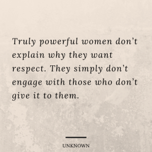 Truly powerful women don't explain why they want respect. They simply don't engage with those who don't give it to them.: Truly powerful women don't  explain why they want  respect. They simply don't  engage with those who don't  give it to them.  UNKNOWN Truly powerful women don't explain why they want respect. They simply don't engage with those who don't give it to them.