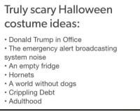 Costume ideas: Truly scary Halloween  costume ideas;:  Donald Trump in Office  The emergency alert broadcasting  system noise  An empty fridge  Hornets  A world without dogs  Crippling Debt  Adulthood Costume ideas