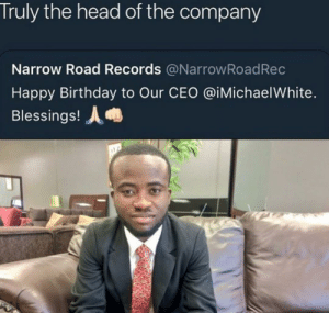 Birthday, Dank, and Head: Truly the head of the company  Narrow Road Records @NarrowRoadRec  Happy Birthday to Our CEO @iMichaelWhite.  Blessings! No matter how big your goal is just head that way by DVNK09 MORE MEMES